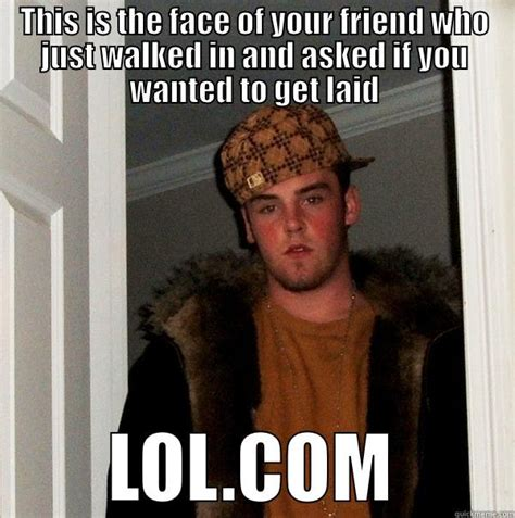 Get Laid Meme - friends they always want to get laid quickmeme