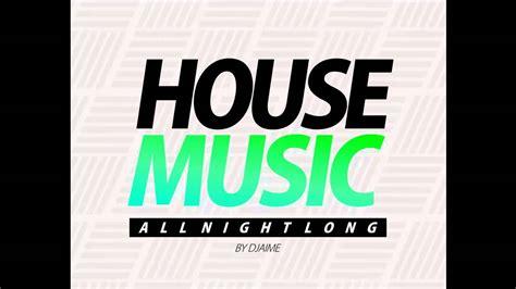 house music utube house music all night long djaime youtube