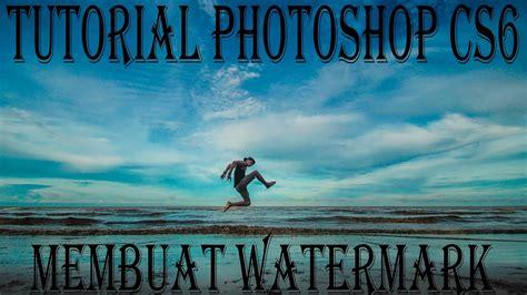 membuat watermark di photoshop cs6 tutorial photoshop cs6 membuat watermark versi tanda