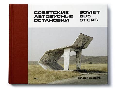 soviet bus stops volume soviet bus stops christopher herwig photographer