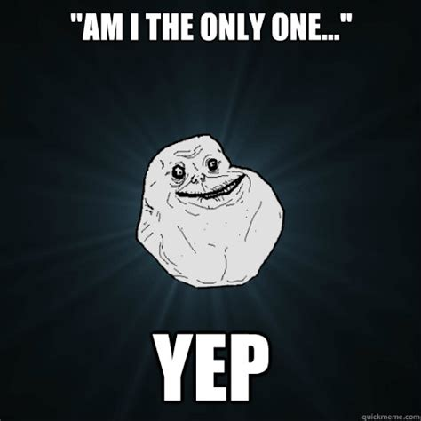 Yep Meme - quot am i the only one quot yep forever alone quickmeme