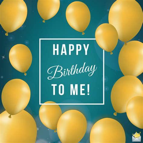 Wishing Myself A Happy Birthday Birthday Wishes For Myself Happy Birthday To Me