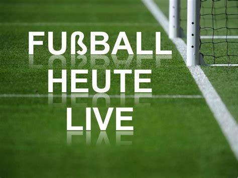 fussball heute wann fu 223 live im fehrnehen sehen tv sender