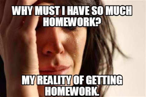Must Have Memes - meme creator why must i have so much homework my