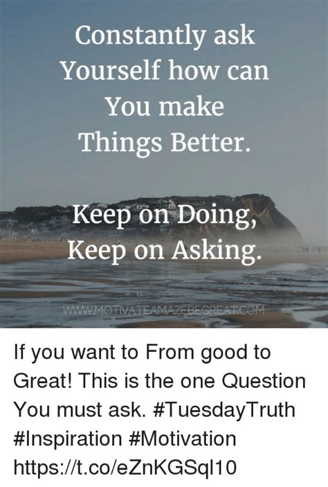 how to make things better constantly ask yourself how can you make things better