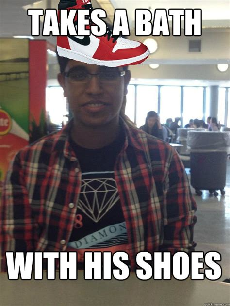 Sneaker Head Memes - takes a bath with his shoes sneakerhead sai quickmeme