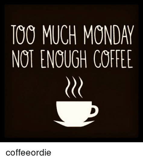 Monday Coffee Meme - too much monday not enough coffee coffeeordie mondays