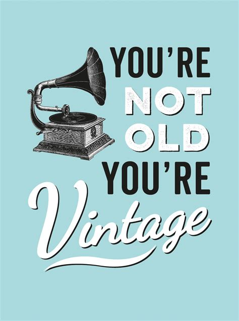You Re   you re not old you re vintage