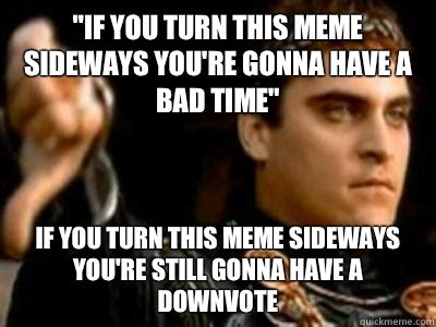 You Re Gonna Have A Bad Time Meme - quot if you turn this meme sideways you re gonna have a bad