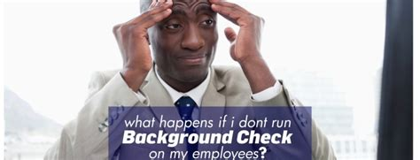 Run Background Check On Employee What Happens If I Don T Run Background Check On My Employees Background Check