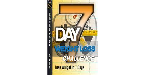 7 day weightloss challenge 7 day weight loss challenge challenge self