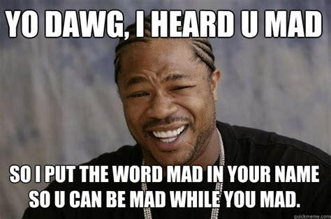 Meme U Mad - yo dawg i heard u mad so i put the word mad in your name