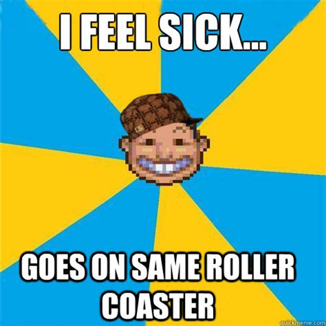 Feeling Sick Memes - scumbag rollercoaster tycoon guest memes quickmeme