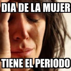 Dia De La Mujer Meme - meme problems dia de la mujer tiene el periodo 2885176