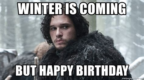 Meme Generator Winter Is Coming - winter is coming but happy birthday jon snow meme