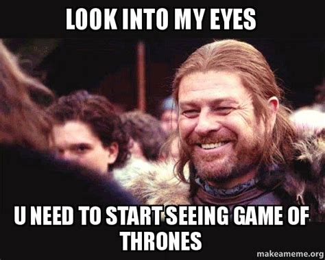 Make Your Own Game Of Thrones Meme - look into my eyes u need to start seeing game of thrones