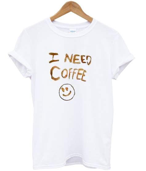 I Need Coffee Tshirt I Need Coffee T Shirt