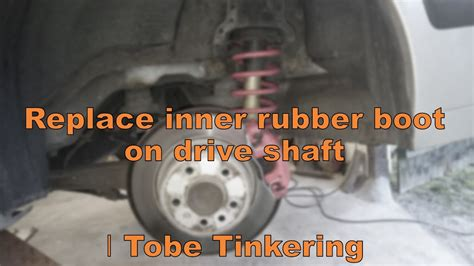 rubber boot on drive shaft replace inner rubber boot on drive shaft tobe tinkering