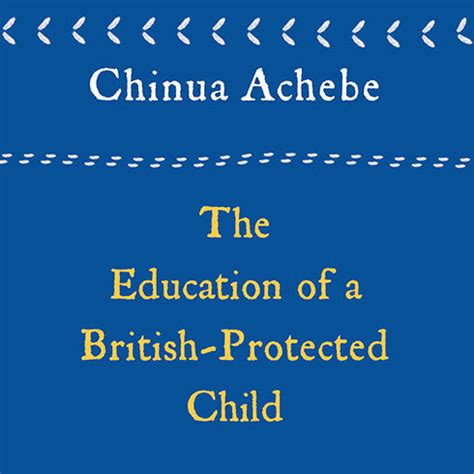 Chinua Achebe Essays by The Education Of A Protected Child Audiobook By Chinua Achebe For Just 5 95