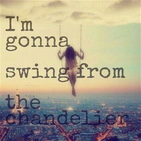 i m gonna swing from the chandelier i m gonna swing from the chandelier picture quotes