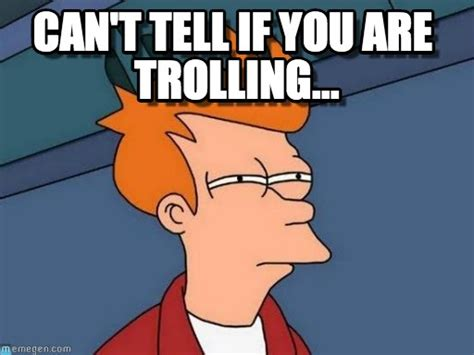 can t tell if you are trolling futurama fry meme on