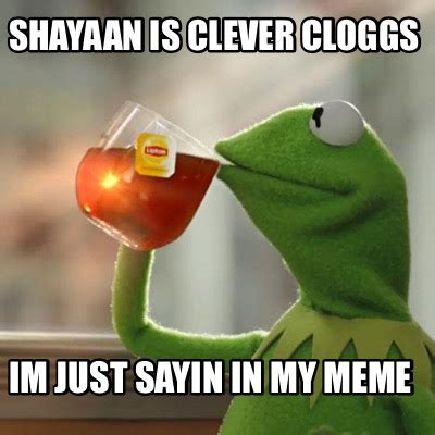 Just Sayin Meme - meme creator shayaan is clever cloggs im just sayin in