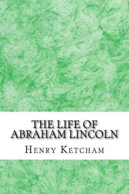 life of abraham lincoln henry ketcham the life of abraham lincoln henry ketcham classics
