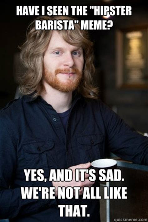 Barista Meme - have i seen the quot hipster barista quot meme yes and it s sad we re not all like that good guy