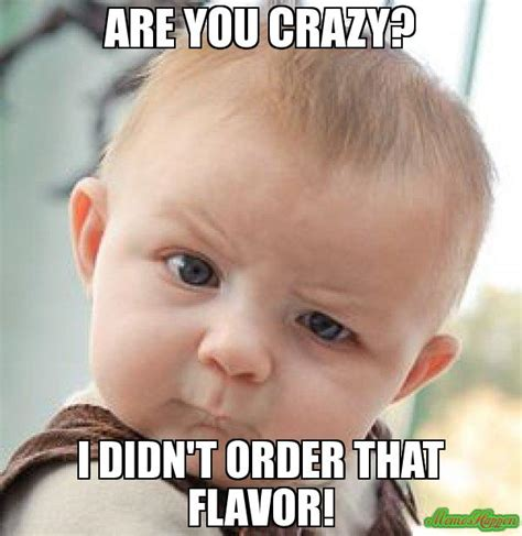 Are You Crazy Meme - are you crazy i didn t order that flavor meme
