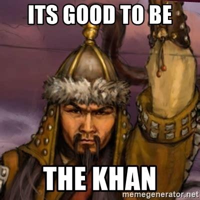 Khan Meme - its good to be the khan genghis khan meme generator