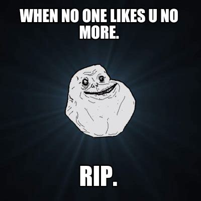 No One Likes by Meme Creator When No One Likes U No More Rip