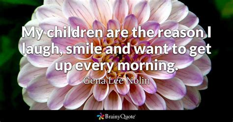 Gena Lee Nolin   My children are the reason I laugh, smile