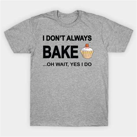 i don t always bake oh wait yes i do foodie t shirt