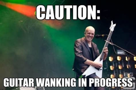 Wanking Memes - caution guitar wanking in progress dev shred bigger