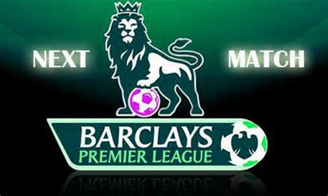 epl next english premier league next match the full details