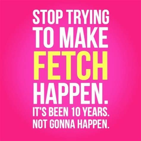 Stop Trying To Make Fetch Happen Meme - stop trying to make fetch happen it s been 10 years