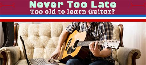 tutorial guitar never too late is it too late to learn guitar