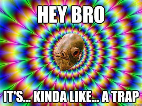 Hey bro it's  kinda like  a trap   Its a trap!   quickmeme