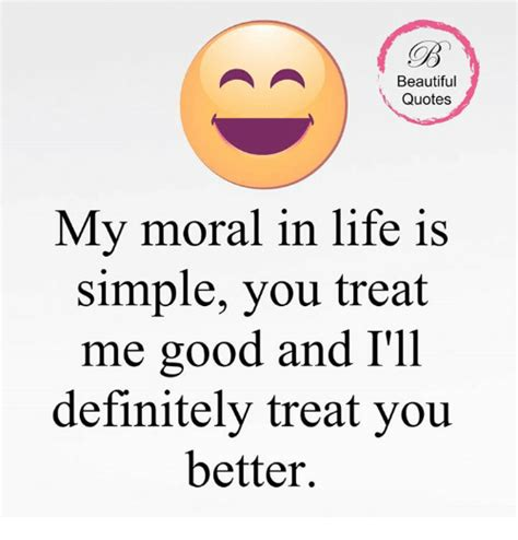 Life Is Good Meme - beautiful quotes my moral in life is simple you treat me