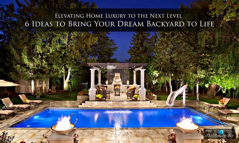 dream backyard ideas elevating home luxury to the next level 6 ideas to bring your dream backyard to