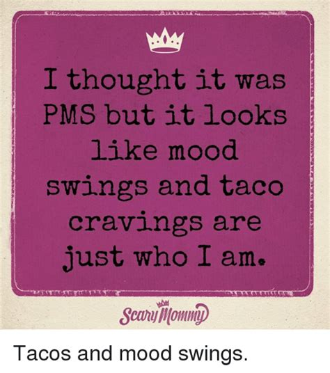 help for pms mood swings i thought it was pms but itlooks like mood swlngs and taco crav1ngs are just who i am searumommi