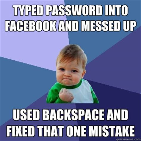 Password Meme - typed password into facebook and messed up used backspace