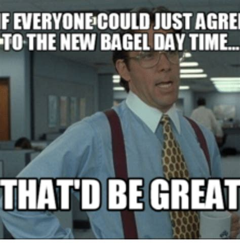 Bagel Meme - feveryone could justagrei to the new bagel day time thatd
