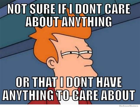 Childcare Meme - not sure if i don t care about anything or weknowmemes