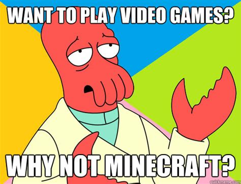 Want To Play A Game Meme - want to play video games why not minecraft misc