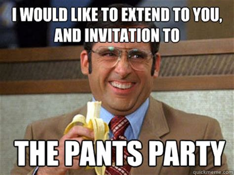 Pants Party Meme - i would like to extend to you and invitation to the pants