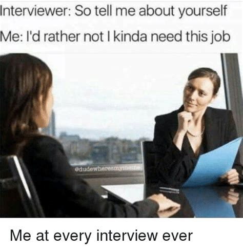 interviewer so tell me about yourself me i d rather not i