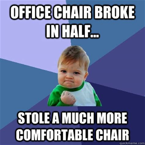 Meme Chair - office chair broke in half stole a much more