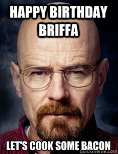 Breaking Bad Happy Birthday Meme - happy birthday briffa lets cook some bacon breaking bad