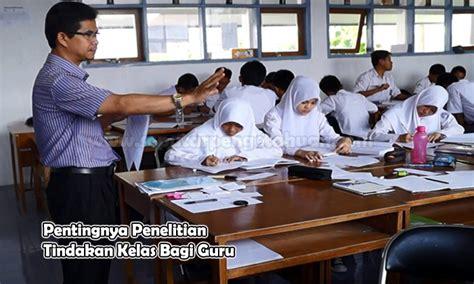 ptk guru pentingnya penelitian tindakan kelas bagi guru seputar